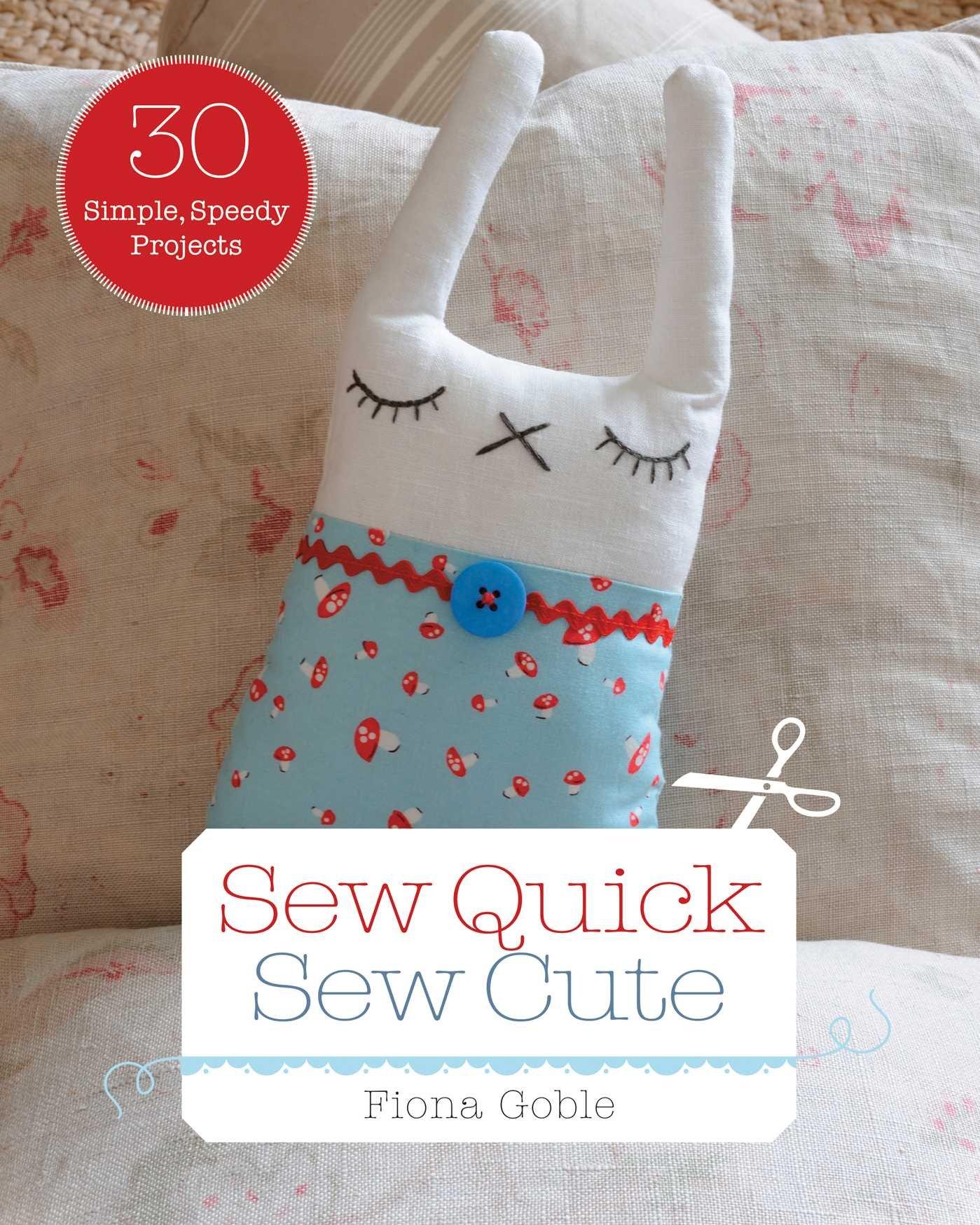Sew Quick, Sew Cute: 30 Simple, Speedy Projects: Fiona Goble:  0045079565203: Amazon.com: Books