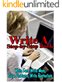 Write a Step-By-Step Book: Write Fast, Write Better, Write More, Solve Problems, Write Bestsellers (How to Write a Book Book 1)