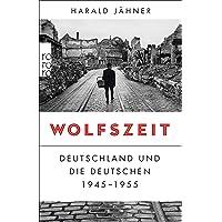 Wolfszeit: Deutschland und die Deutschen 1945 - 1955