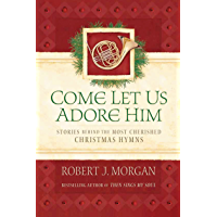 Come Let Us Adore Him: Stories Behind the Most Cherished Christmas Hymns book cover