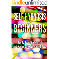 Self Hypnosis For Beginners 2ND EDITION: Mind Control: How To Hypnotize Yourself And Master Self Hypnosis In 7 Days (Hypnosis, Motivation, Charisma, Charming)