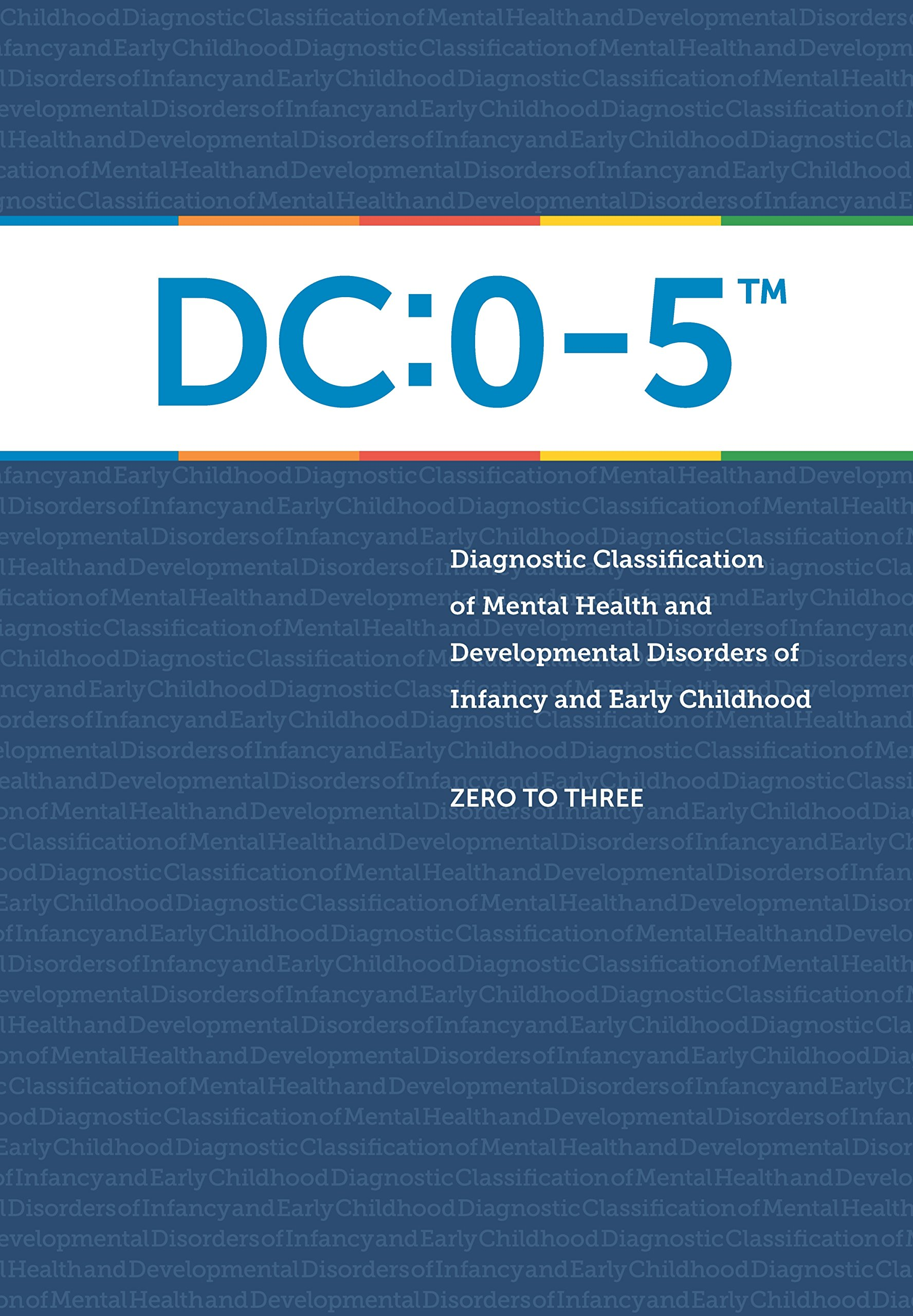 Diagnostic Classification of Mental Health and Developmental Disorders of Infancy and Early Childhood: DC: 0-5 by Zero to Three