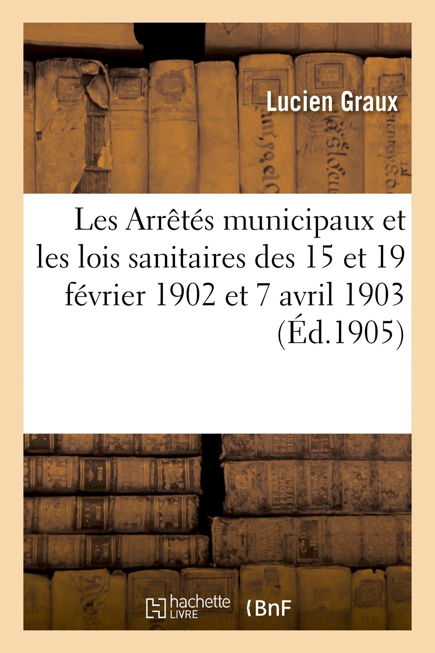 Read Online Les Arrètés Municipaux Et Les Lois Sanitaires Des 15 Et 19 Février 1902 Et 7 Avril 1903 (French Edition) pdf