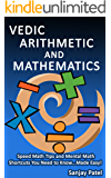 VEDIC ARITHMETIC AND MATHEMATICS: Speed Math Tips and Mental Math Shortcuts You Need to Know... Made Easy!