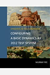 Configuring A Base Dynamics AX 2012 Test System (Dynamics AX 2012 Barebones Configuration Guides) Kindle Edition