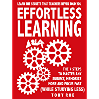 Effortless Learning: Learn The Secrets That Teachers Never Told You: Master Any Subject, Memorize More, And Focus Fast…