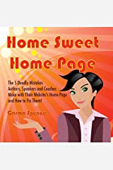 Home Sweet Home Page: The 5 Deadly Mistakes Authors, Speakers and Coaches Make with Their Website's Home Page and How To Fix Them! Kindle Edition