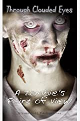 Through Clouded Eyes: A Zombie's Point of View Kindle Edition
