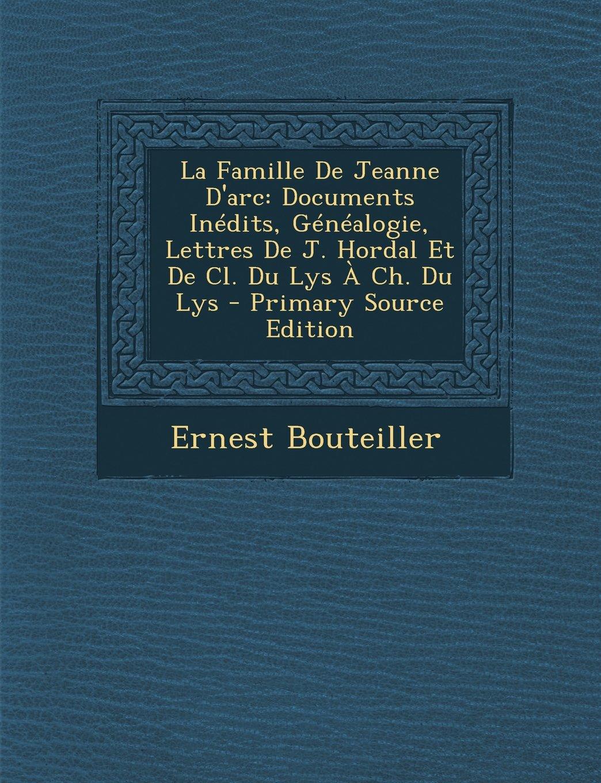 Read Online La Famille De Jeanne D'arc: Documents Inédits, Généalogie, Lettres De J. Hordal Et De Cl. Du Lys À Ch. Du Lys (French Edition) ebook