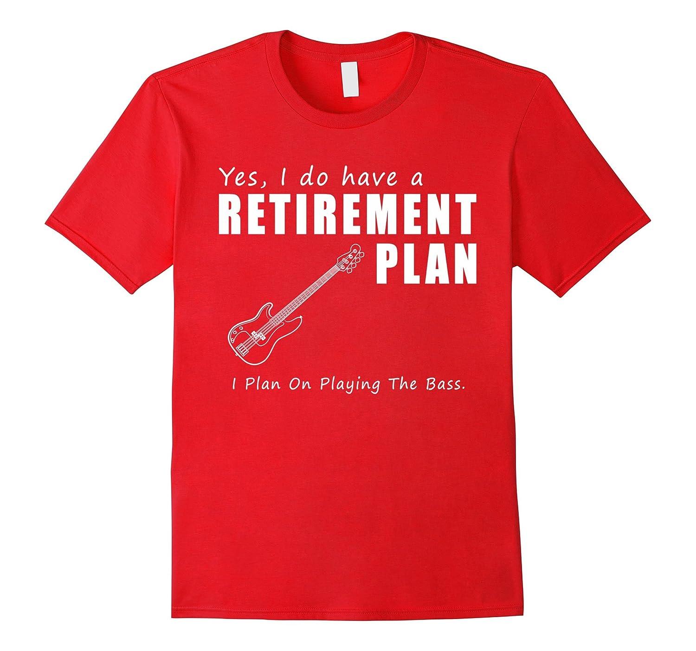 Retirement Plan - I Plan On Playing The Bass t shirts-BN