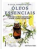 Guia completo dos óleos essenciais: Como usar os óleos essenciais para a saúde, a beleza e o bem-estar