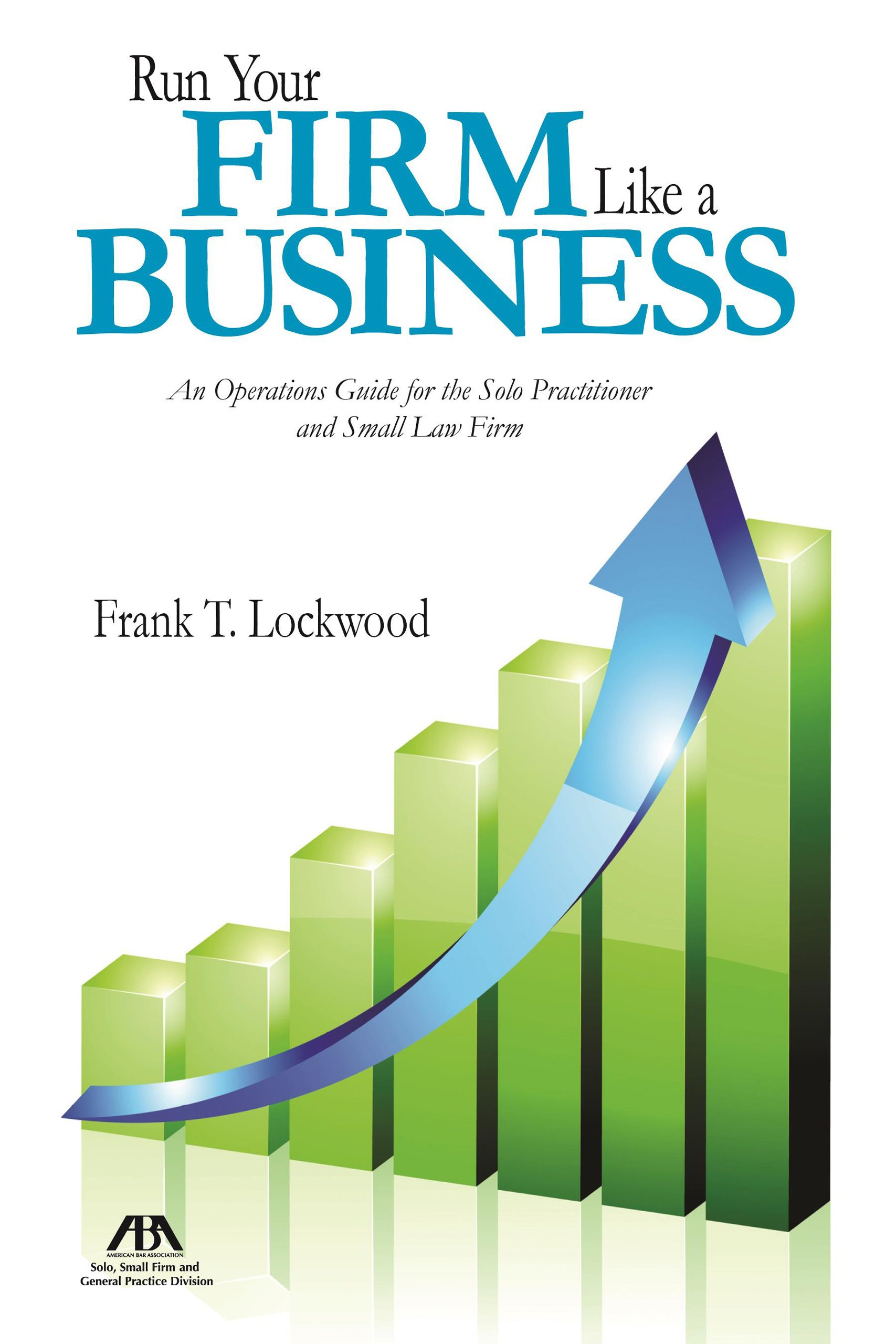 Amazon.com: Run Your Firm Like a Business: An Operational Guide for the Solo  Practitioner and Small Law Firm (9781627222228): Frank T. Lockwood: Books