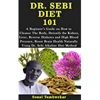 DR. SEBI DIET  101: A Guide on How to  Cleanse The Body, Detoxify the Kidney, Liver...