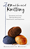 Zen and the Art of Knitting: Exploring the Links Between Knitting, Spirituality, and Creativity