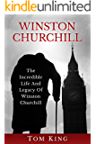 Winston Churchill: The Incredible Life And Legacy Of Winston Churchill