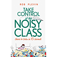 Take Control of the Noisy Class: Chaos to Calm in 15 Seconds (Super-effective classroom management strategies for…