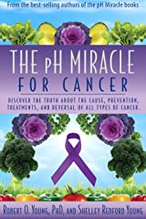 The PH Miracle for Cancer: Discover the Truth about the Cause, Prevention, Treatments, and Reversal of ALL Types of Cancers Kindle Edition