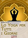 Lo Yoga per Tutti i Giorni. Come Ottenere il Controllo Consapevole della Mente e Migliorare la Tua Vita Grazie allo Yoga. (Ebook Italiano - Anteprima Gratis): ... e Migliorare la Tua Vita Grazie allo Yoga