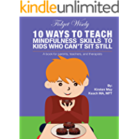 Fidget Wisely: 10 ways to teach mindfulness skills to kids who can't sit still  A book for parents, teachers, and therapists