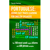PORTUGUESE: IDIOMS FAST TRACK LEARNING FOR ENGLISH SPEAKERS: The 100 most used English idioms with 600 phrase examples. (English Edition)