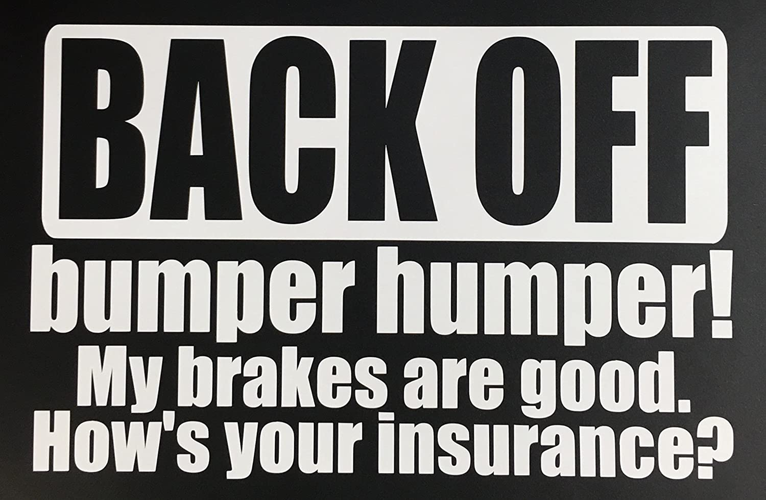 BACK OFF My brakes are good My brakes are good Hows your insurance? 8x5.7 bumper humper bumper humper White How/'s your insurance? 8x5.7 Check6 C60337