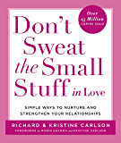 Don't Sweat the Small Stuff in Love: Simple Ways to Nurture and Strengthen Your Relationships While Avoiding the Habits…