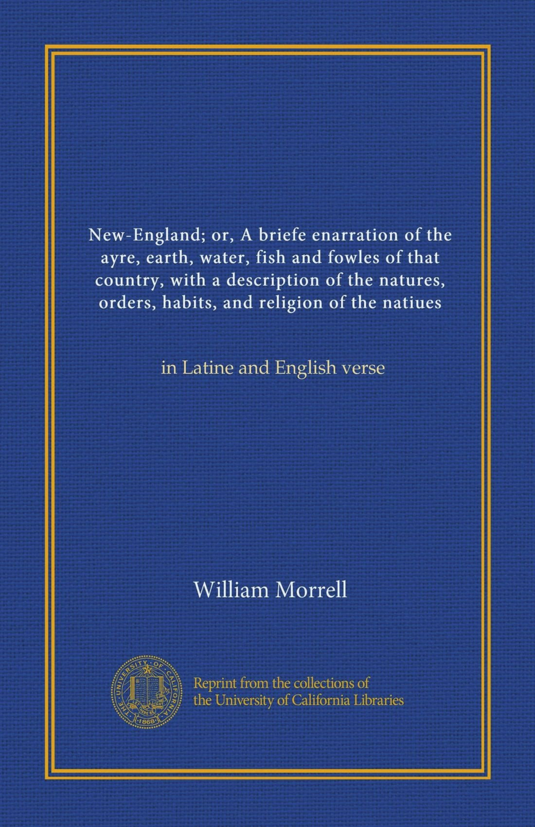New-England; or, A briefe enarration of the ayre, earth, water, fish and fowles of that country, with a description of the natures, orders, habits, ... of the natiues: in Latine and English verse PDF