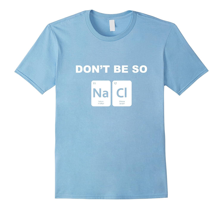 0da2d5bd Don't Be So Salty Funny Chemistry Pun T-Shirt-RT – Rateeshirt