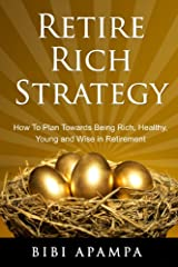 Retire Rich Strategy: How to plan towards being rich, healthy, young and wise in retirement Kindle Edition