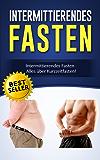 Intermittierendes Fasten: Intermittierendes Fasten - Alles über Kurzzeitfasten! (Intervallfasten, 5 2 Diät, 16 8 Diät, Sixpack, Stoffwechsel beschleunigen, Fett verbrennen am Bauch)
