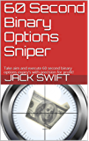60 Second Binary Options Sniper: Take aim and execute 60 second binary options expiry's with precision for profit! (English Edition)