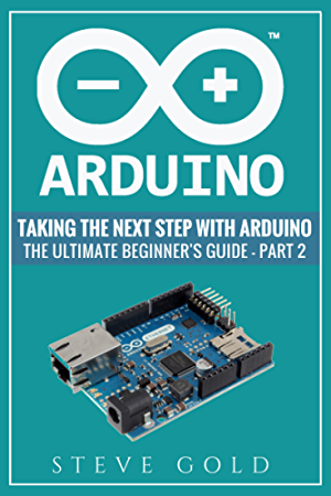 Arduino: Taking The Next Step With Arduino: The Ultimate Beginner�s Guide - Part 2 (Arduino 101; Arduino sketches; Complete beginners guide; Programming; ... Pi 3; xml; c++; Ruby; html; php; Robots)