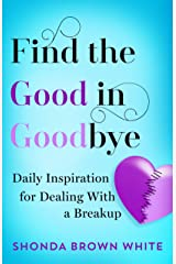 Find the Good in Goodbye: Daily Inspiration For Dealing With A Breakup Kindle Edition