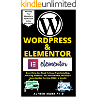 WORDPRESS & ELEMENTOR MASTERY BOOK: Everything You Need To Know from Installing, Creating Websites, SEO Performance…