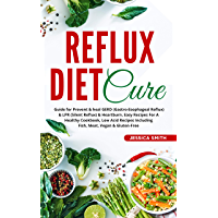 Reflux Diet Cure: Guide for Prevent & heal GERD(Gastro-Esophageal Reflux) & LPR(Silent Reflux)& Heartburn,Easy Recipes…
