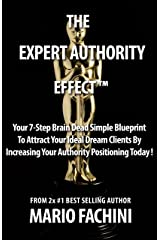 The Expert Authority Effect 2018: Your 7-Step Brain Dead Simple Blueprint To Attract Your Ideal Dream Clients By Increasing Your Authority Positioning Today! Kindle Edition