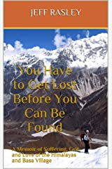 You Have to Get Lost Before You Can Be Found: A Memoir of Suffering, Grit, and Love of the Himalayas and Basa Village Kindle Edition