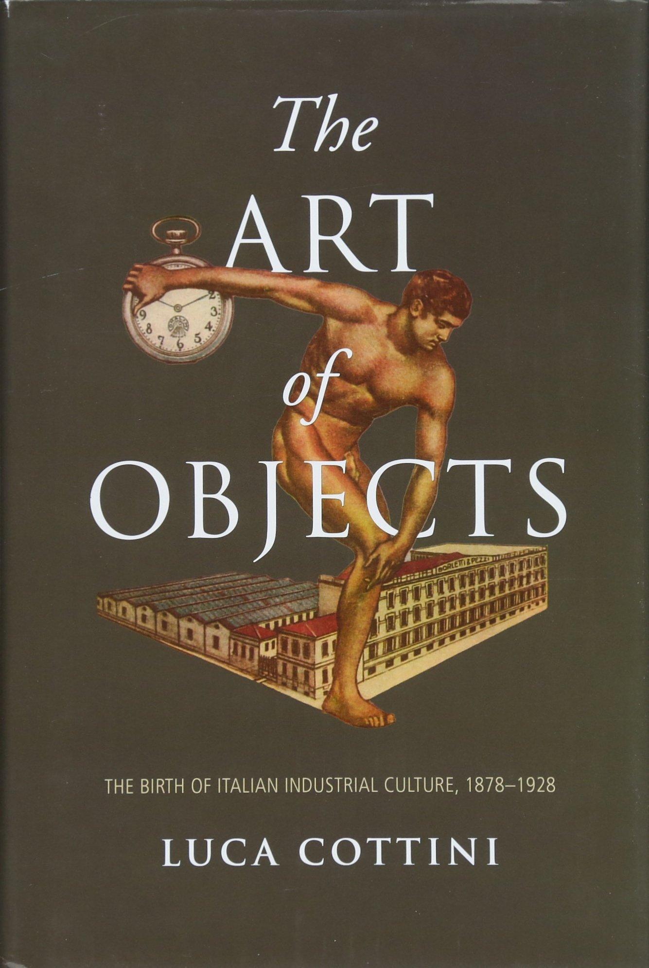 Download The Art of Objects: The Birth of Italian Industrial Culture, 1878-1928 (Toronto Italian Studies) pdf epub