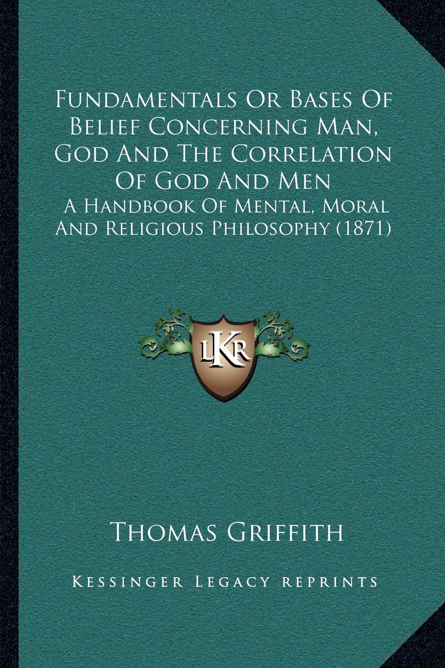 Download Fundamentals Or Bases Of Belief Concerning Man, God And The Correlation Of God And Men: A Handbook Of Mental, Moral And Religious Philosophy (1871) PDF