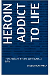 Heroin Addict to Life: From Addict to Society contributor. A Guide (Heroin Recovery is Possible Book 1) Kindle Edition