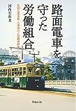路面電車を守った労働組合―私鉄広電支部・小原保行と労働者群像