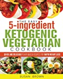 The Easy 5-Ingredient Ketogenic Vegetarian Cookbook: Quick and Delicious Plant-Based Recipes for Rapid Weight Loss