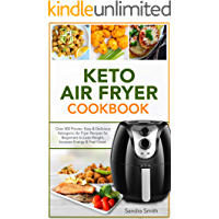 Keto Air Fryer Cookbook: Over 300 Proven, Easy & Delicious Ketogenic Air Fryer Recipes for Beginners to Lose Weight, Increase Energy & Feel Great.
