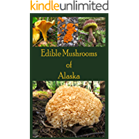 Edible Mushrooms of Alaska (The Mushrooms of Alaska Book 1)