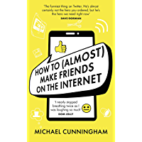 How to (Almost) Make Friends on the Internet: One man who just wants to connect. One very annoyed world. (English…