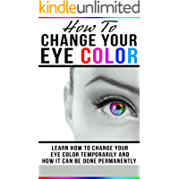How To Change Your Eye Color: Learn How To Change Your Eye Color Temporarily And How It Can Be Done Permanently (Eye color, how to improve your vision, ... vision, change my eyes,) (English Edition)