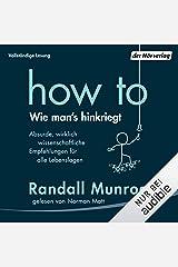 How To - Wie man's hinkriegt: Absurde, wirklich wissenschaftliche Empfehlungen für alle Lebenslagen Audible Audiobook