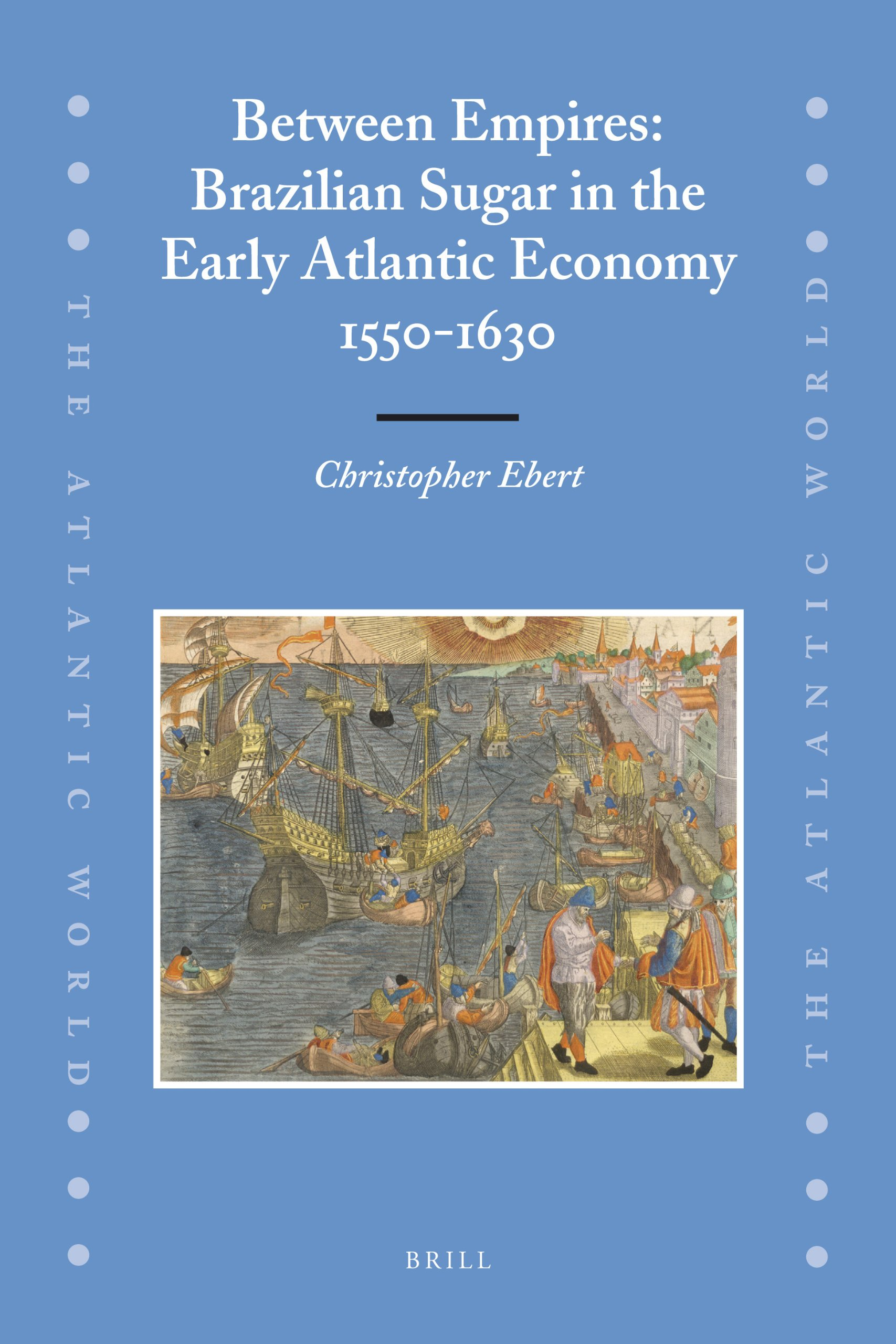 Between Empires: Brazilian Sugar in the Early Atlantic Economy, 1550-1630 (The Atlantic World) by Brill Academic Pub