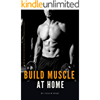 Build Muscle At Home;: Total Body Workout with Minimum Equipment. Perfect for Growing Muscles. 8 Week Program Routine for Beginners & Intermediate