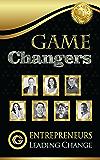 Game Changers : Entrepreneurs Leading Change